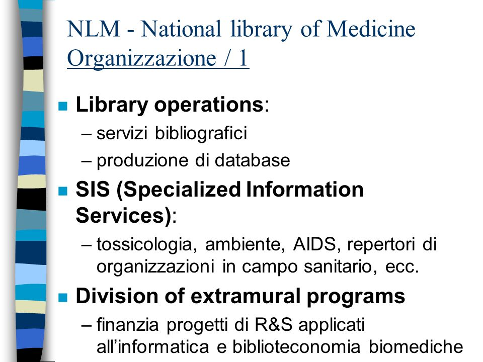 NLM: i gateway principali / 1 n Entrez - search and retrieval system –PubMed: The biomedical literature (PubMed) MEDLINE, OLDMEDLINE, PREMEDLINE –Nucleotide sequence database (Genbank) –Protein sequence database –Structure: three-dimensional macromolecular structures –Genome: complete genome assemblies –PopSet: Population study data sets –Taxonomy: organisms in GenBank –OMIM: Online Mendelian Inheritance in Man n NLM Gateway –Pubmed –LOCATORplus –MEDLINEplus –MEDLINEplus Drug Information –DIRLINE –AIDS Meetings * –AIDS Meetings (with MeSH) * –HSR Meetings * –HSRProj *
