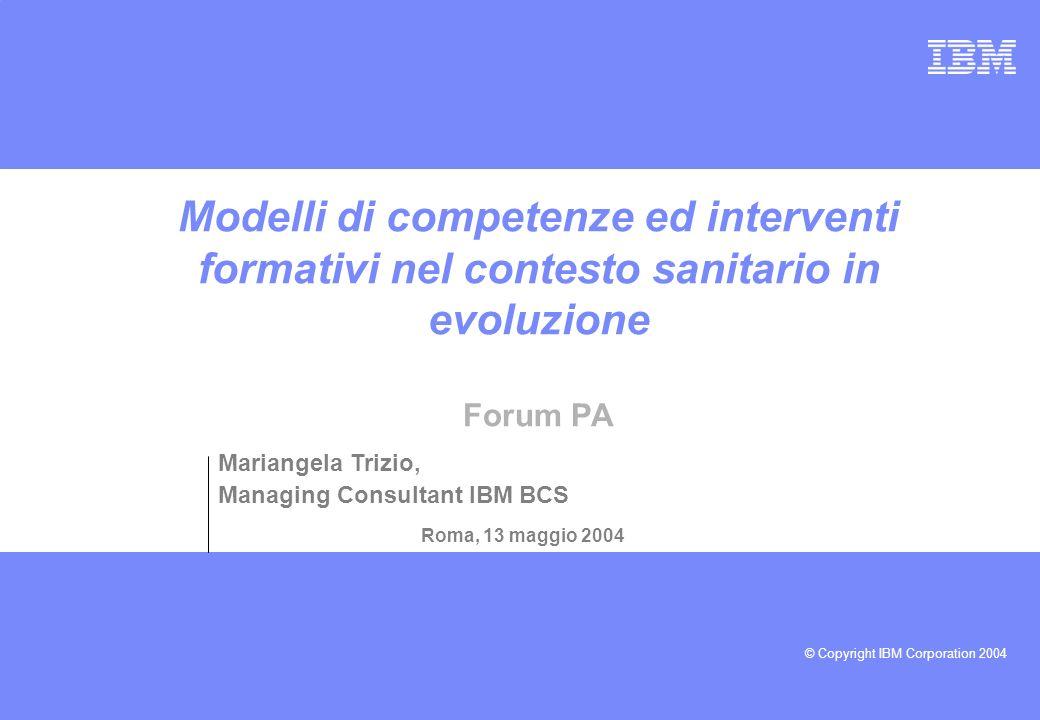 © Copyright IBM Corporation 2004 Modelli di competenze ed interventi formativi nel contesto sanitario in evoluzione Forum PA Roma, 13 maggio 2004 Mariangela Trizio, Managing Consultant IBM BCS