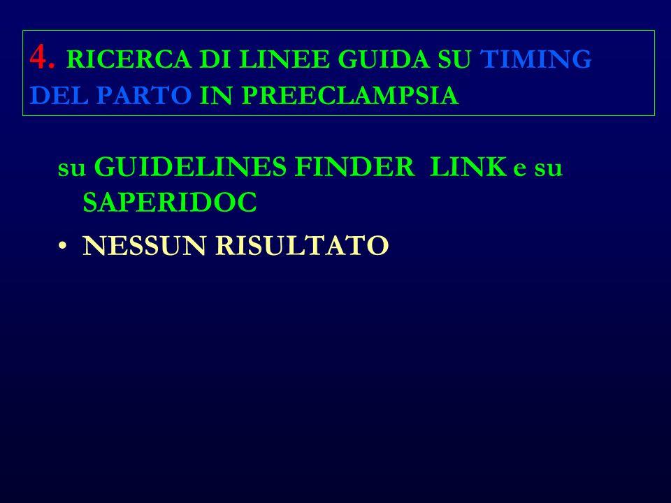 4. RICERCA DI LINEE GUIDA SU TIMING DEL PARTO IN PREECLAMPSIA su GUIDELINES FINDER LINK e su SAPERIDOC NESSUN RISULTATO