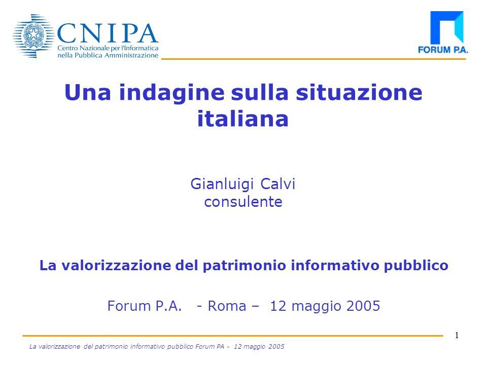 1 La valorizzazione del patrimonio informativo pubblico Forum PA - 12 maggio 2005 Una indagine sulla situazione italiana Gianluigi Calvi consulente La valorizzazione del patrimonio informativo pubblico Forum P.A.