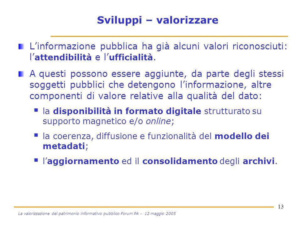 13 La valorizzazione del patrimonio informativo pubblico Forum PA - 12 maggio 2005 Sviluppi – valorizzare Linformazione pubblica ha già alcuni valori riconosciuti: l attendibilità e l ufficialità.