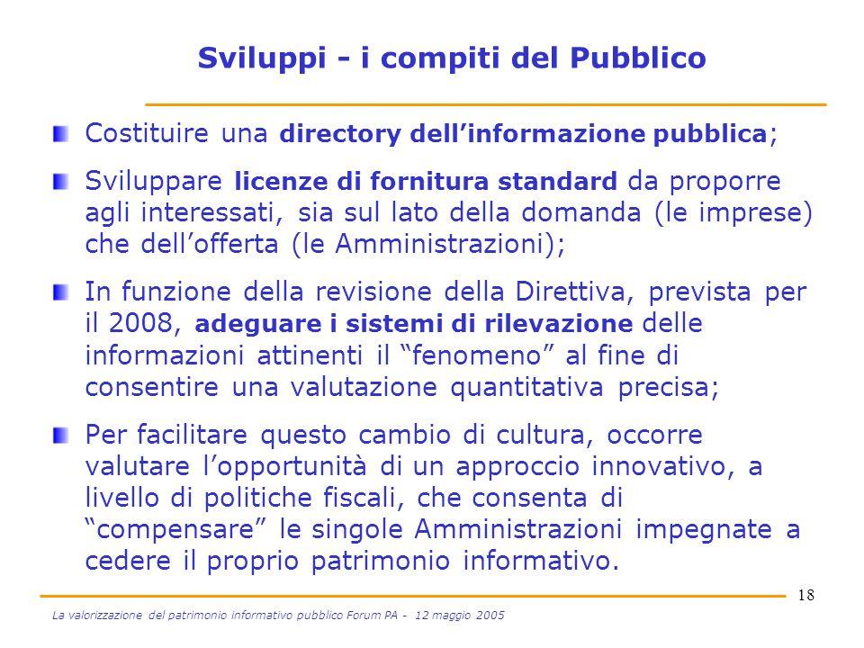 18 La valorizzazione del patrimonio informativo pubblico Forum PA - 12 maggio 2005 Sviluppi - i compiti del Pubblico Costituire una directory dellinformazione pubblica ; Sviluppare licenze di fornitura standard da proporre agli interessati, sia sul lato della domanda (le imprese) che dellofferta (le Amministrazioni); In funzione della revisione della Direttiva, prevista per il 2008, adeguare i sistemi di rilevazione delle informazioni attinenti il fenomeno al fine di consentire una valutazione quantitativa precisa; Per facilitare questo cambio di cultura, occorre valutare lopportunità di un approccio innovativo, a livello di politiche fiscali, che consenta di compensare le singole Amministrazioni impegnate a cedere il proprio patrimonio informativo.