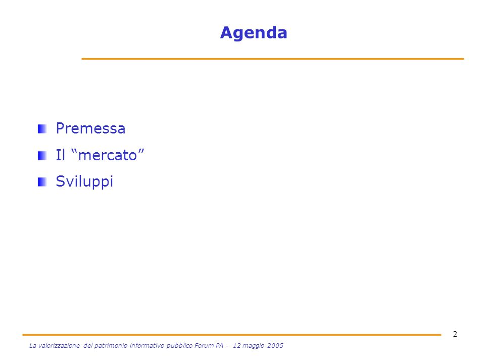 2 La valorizzazione del patrimonio informativo pubblico Forum PA - 12 maggio 2005 Agenda Premessa Il mercato Sviluppi
