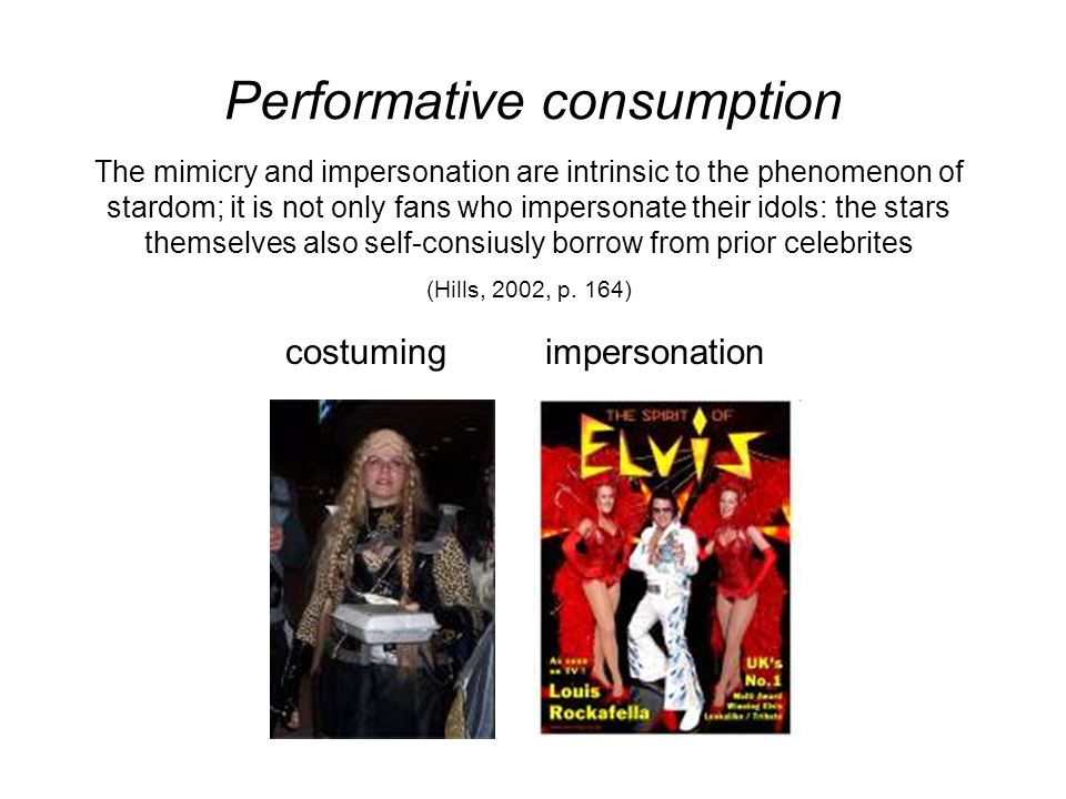 Performative consumption The mimicry and impersonation are intrinsic to the phenomenon of stardom; it is not only fans who impersonate their idols: the stars themselves also self-consiusly borrow from prior celebrites (Hills, 2002, p.