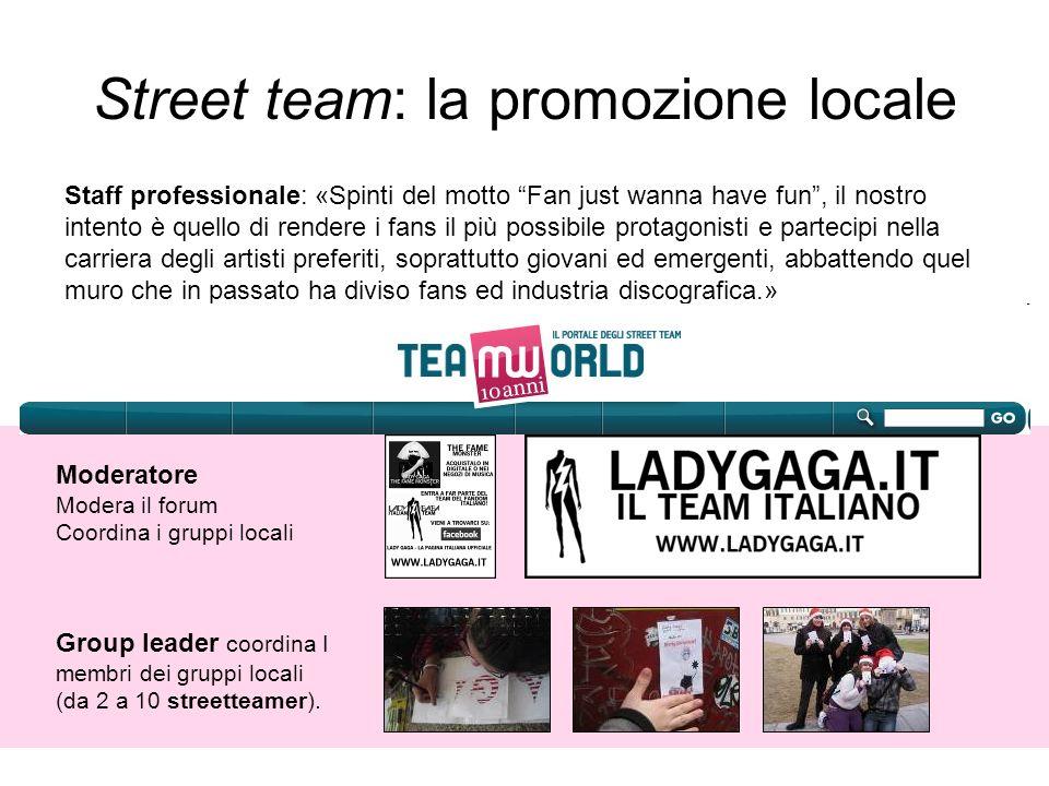 Street team: la promozione locale Group leader coordina I membri dei gruppi locali (da 2 a 10 streetteamer). Moderatore Modera il forum Coordina i gru