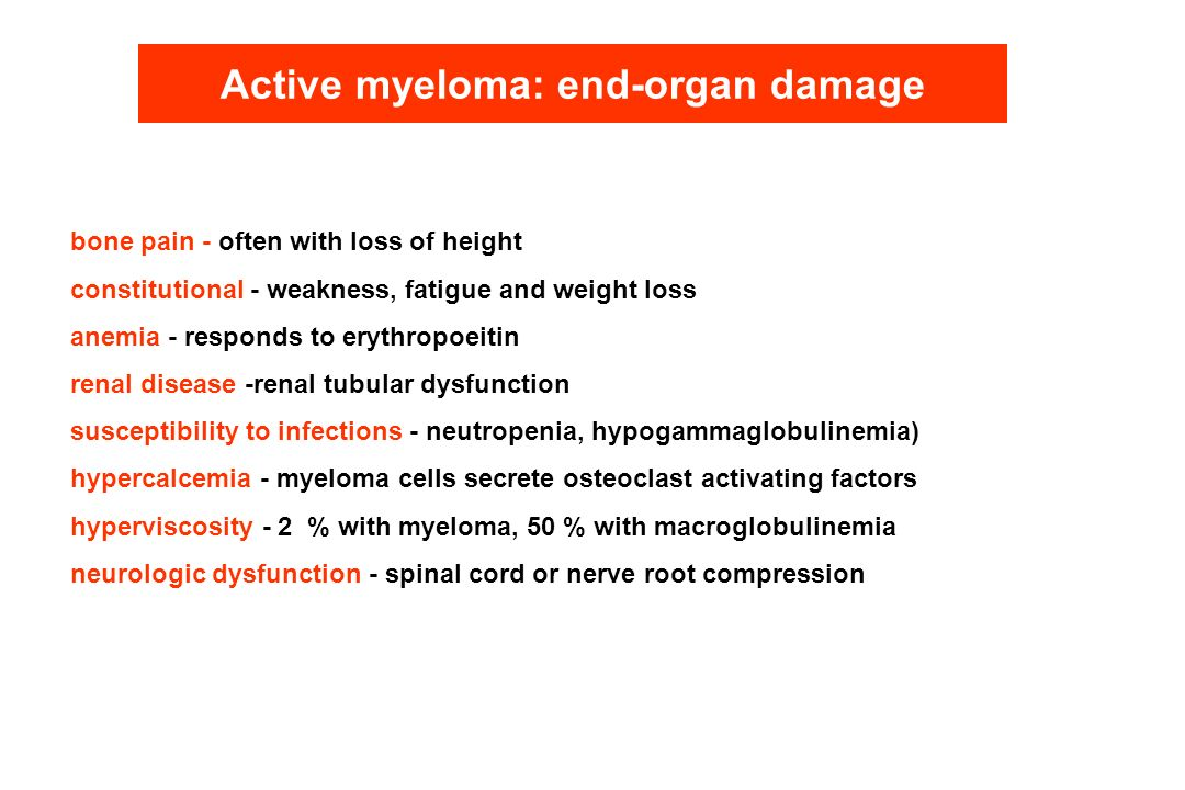 Active myeloma: end-organ damage bone pain - often with loss of height constitutional - weakness, fatigue and weight loss anemia - responds to erythro