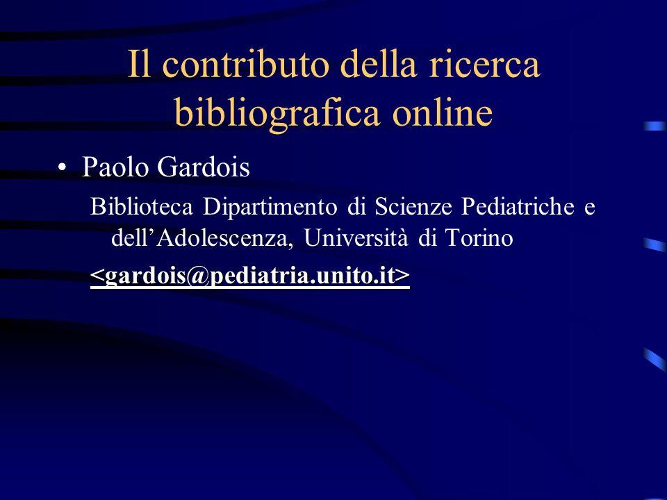 Il contributo della ricerca bibliografica online Paolo Gardois Biblioteca Dipartimento di Scienze Pediatriche e dellAdolescenza, Università di Torino<gardois@pediatria.unito.it>