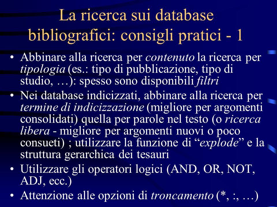 La ricerca sui database bibliografici: consigli pratici - 1 Abbinare alla ricerca per contenuto la ricerca per tipologia (es.: tipo di pubblicazione, tipo di studio, …): spesso sono disponibili filtri Nei database indicizzati, abbinare alla ricerca per termine di indicizzazione (migliore per argomenti consolidati) quella per parole nel testo (o ricerca libera - migliore per argomenti nuovi o poco consueti) ; utilizzare la funzione di explode e la struttura gerarchica dei tesauri Utilizzare gli operatori logici (AND, OR, NOT, ADJ, ecc.) Attenzione alle opzioni di troncamento (*, :, …)