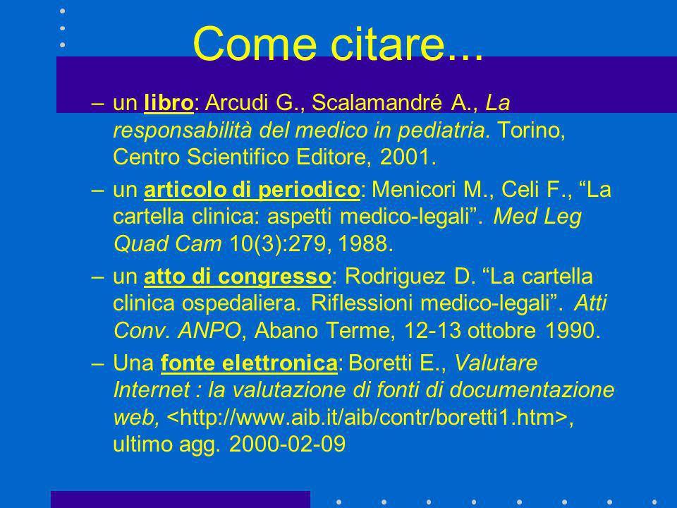 Come citare... –un libro: Arcudi G., Scalamandré A., La responsabilità del medico in pediatria. Torino, Centro Scientifico Editore, 2001. –un articolo