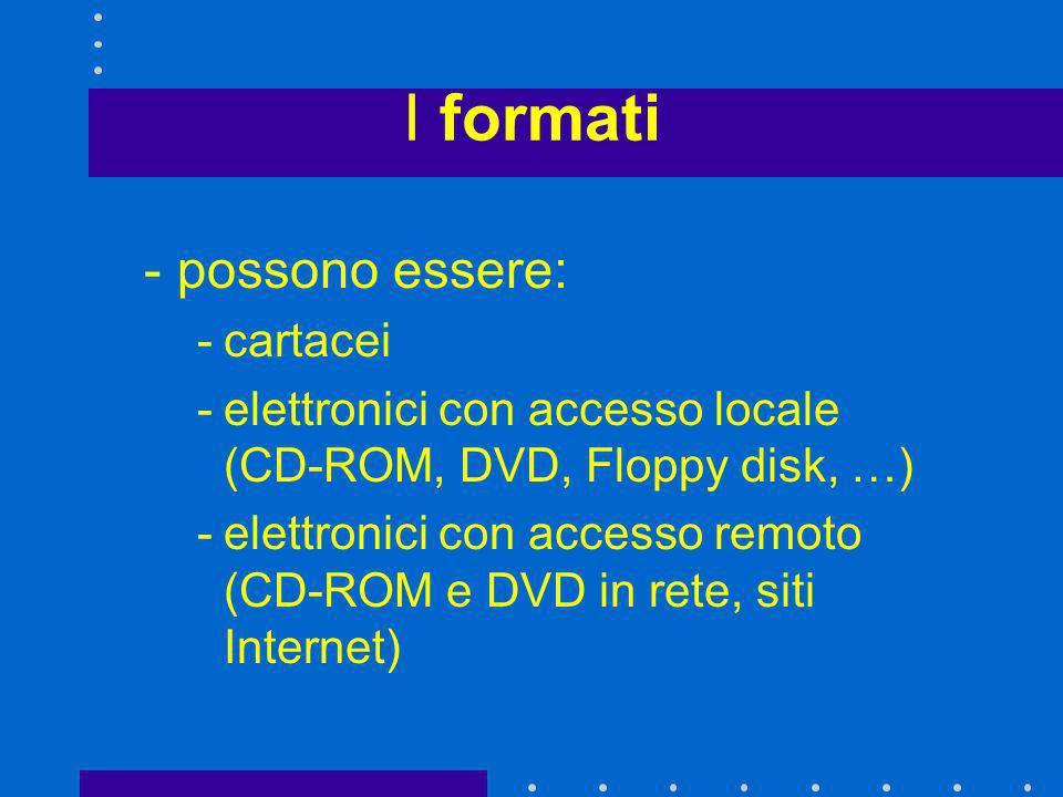 I formati -possono essere: -cartacei -elettronici con accesso locale (CD-ROM, DVD, Floppy disk, …) -elettronici con accesso remoto (CD-ROM e DVD in re
