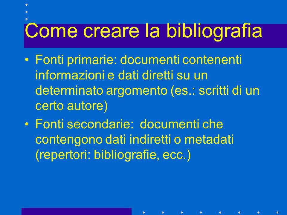 Come creare la bibliografia Fonti primarie: documenti contenenti informazioni e dati diretti su un determinato argomento (es.: scritti di un certo aut