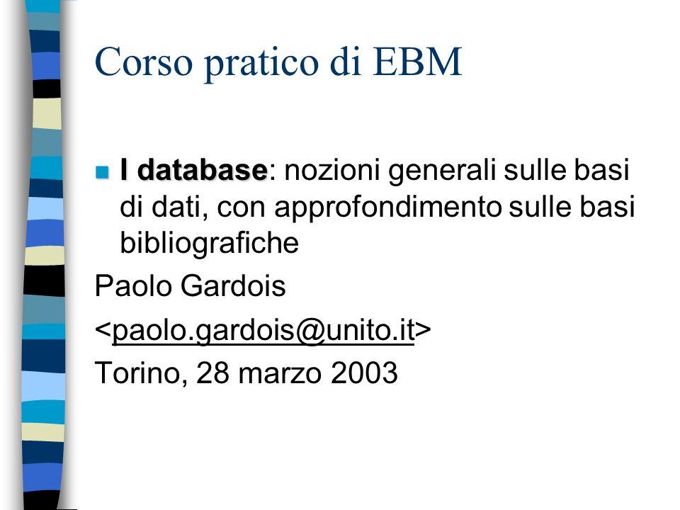 Corso pratico di EBM n I database n I database: nozioni generali sulle basi di dati, con approfondimento sulle basi bibliografiche Paolo Gardois Torino, 28 marzo 2003