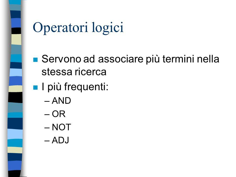 Operatori logici n Servono ad associare più termini nella stessa ricerca n I più frequenti: –AND –OR –NOT –ADJ