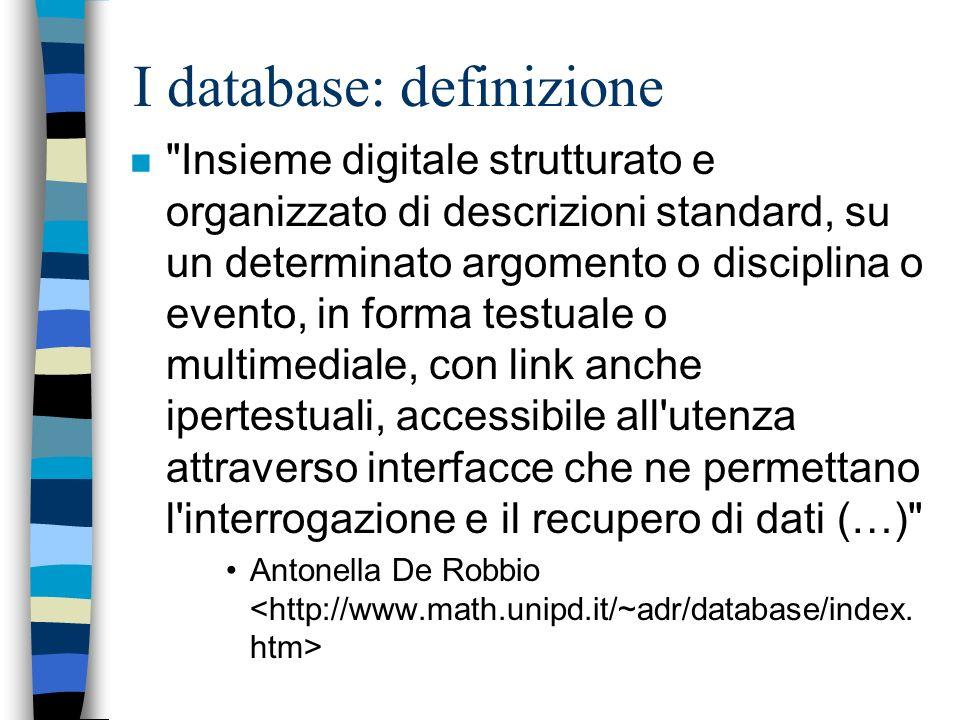 I database: definizione n Insieme digitale strutturato e organizzato di descrizioni standard, su un determinato argomento o disciplina o evento, in forma testuale o multimediale, con link anche ipertestuali, accessibile all utenza attraverso interfacce che ne permettano l interrogazione e il recupero di dati (…) Antonella De Robbio