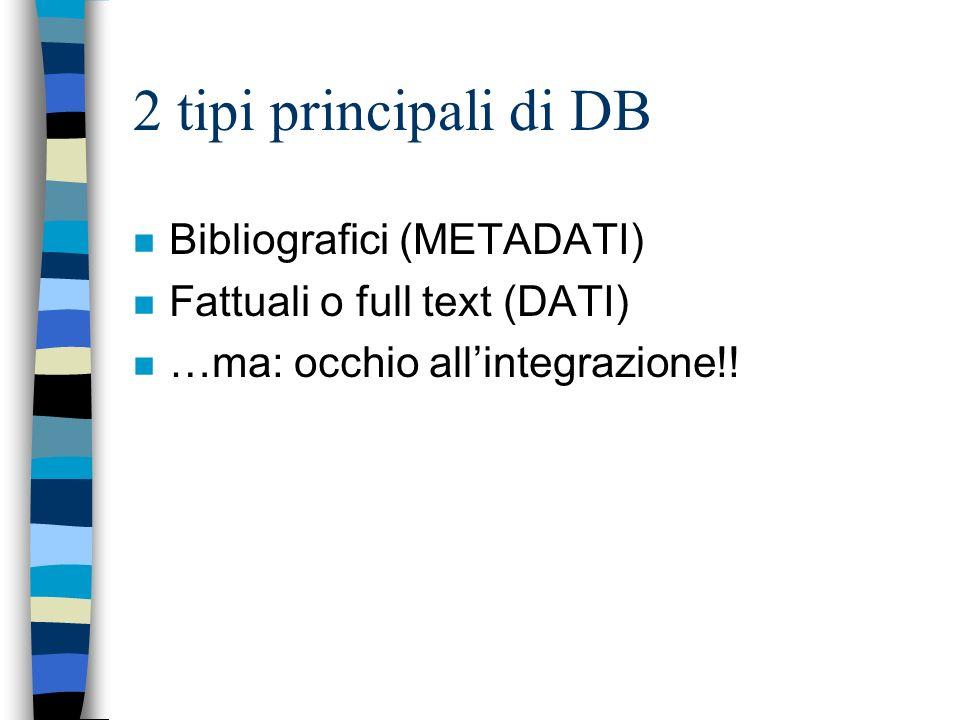 2 tipi principali di DB n Bibliografici (METADATI) n Fattuali o full text (DATI) n …ma: occhio allintegrazione!!