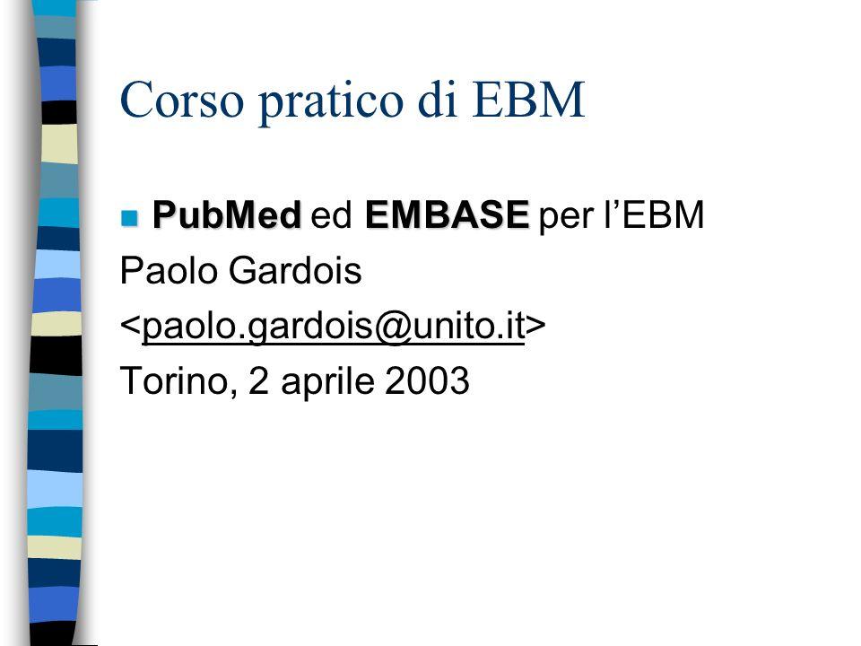 Corso pratico di EBM n PubMed EMBASE n PubMed ed EMBASE per lEBM Paolo Gardois Torino, 2 aprile 2003