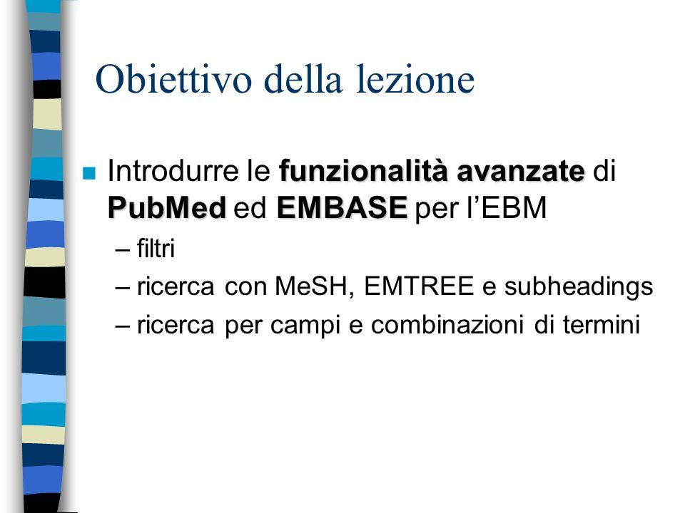 Obiettivo della lezione funzionalità avanzate PubMed EMBASE n Introdurre le funzionalità avanzate di PubMed ed EMBASE per lEBM –filtri –ricerca con MeSH, EMTREE e subheadings –ricerca per campi e combinazioni di termini