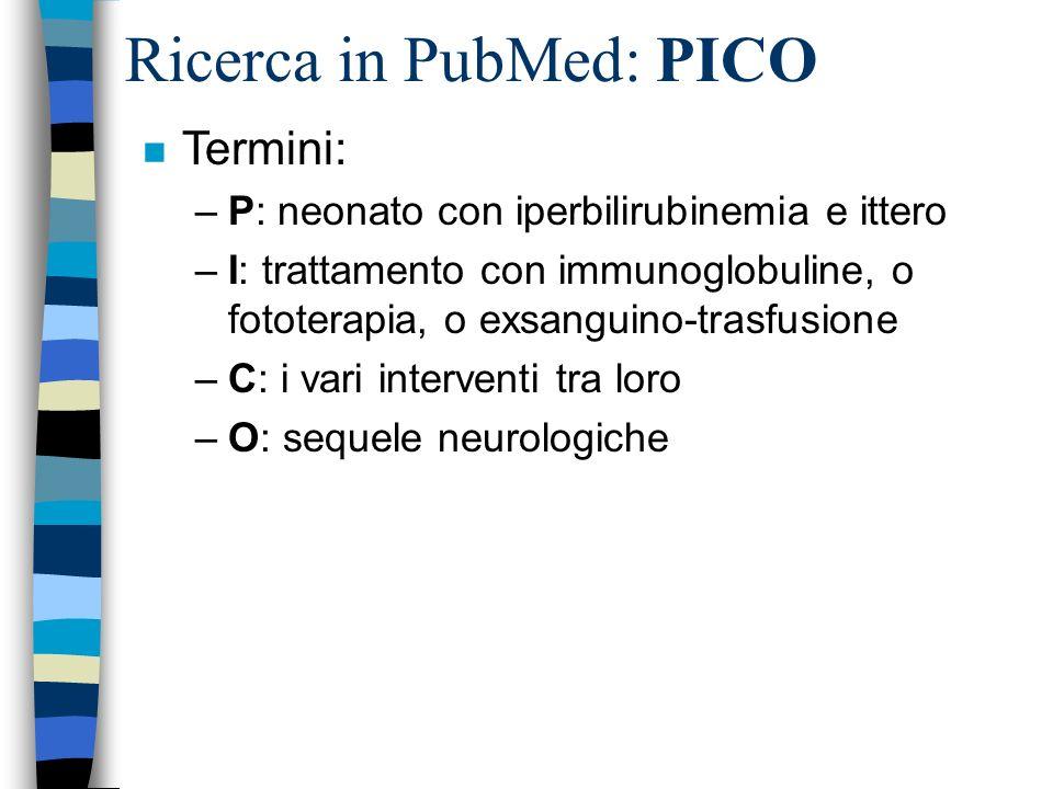 Ricerca in PubMed: PICO n Termini: –P: neonato con iperbilirubinemia e ittero –I: trattamento con immunoglobuline, o fototerapia, o exsanguino-trasfusione –C: i vari interventi tra loro –O: sequele neurologiche