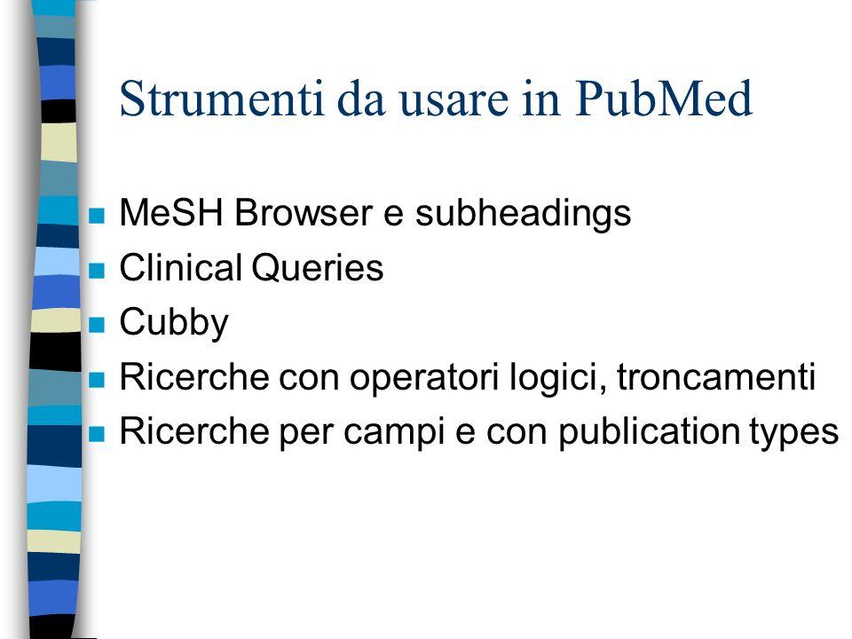 Strumenti da usare in PubMed n MeSH Browser e subheadings n Clinical Queries n Cubby n Ricerche con operatori logici, troncamenti n Ricerche per campi e con publication types