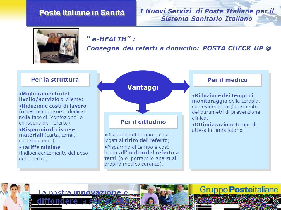 Poste Italiane in Sanità La nostra innovazione è diffondere la semplicità I Nuovi Servizi di Poste Italiane per il Sistema Sanitario Italiano e-HEALTH