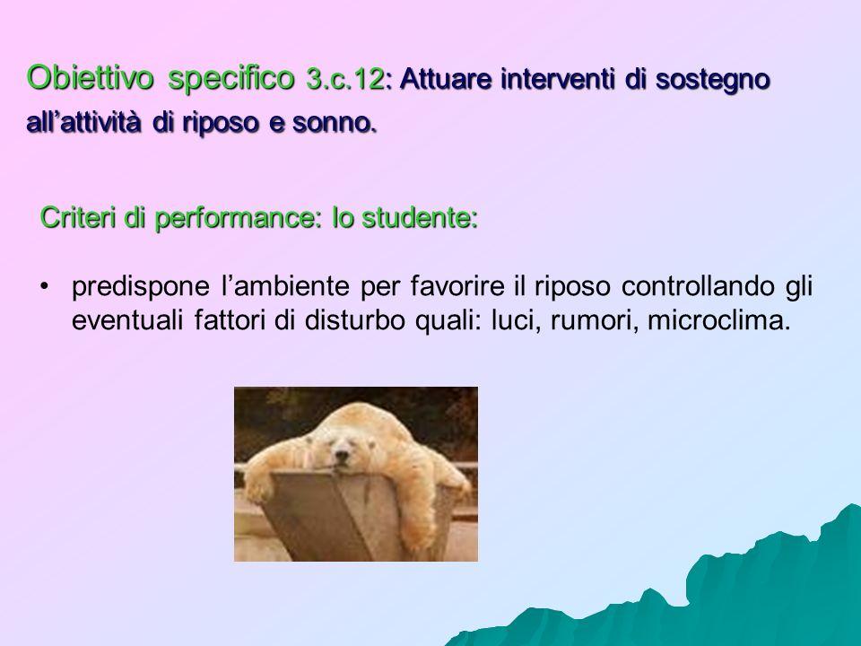 Obiettivo specifico 3.c.12: Attuare interventi di sostegno allattività di riposo e sonno. Criteri di performance: lo studente: predispone lambiente pe