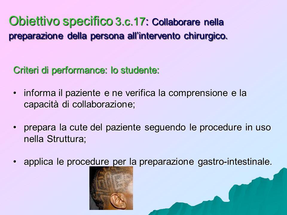 Obiettivo specifico 3.c.17: Collaborare nella preparazione della persona allintervento chirurgico. Criteri di performance: lo studente: informa il paz