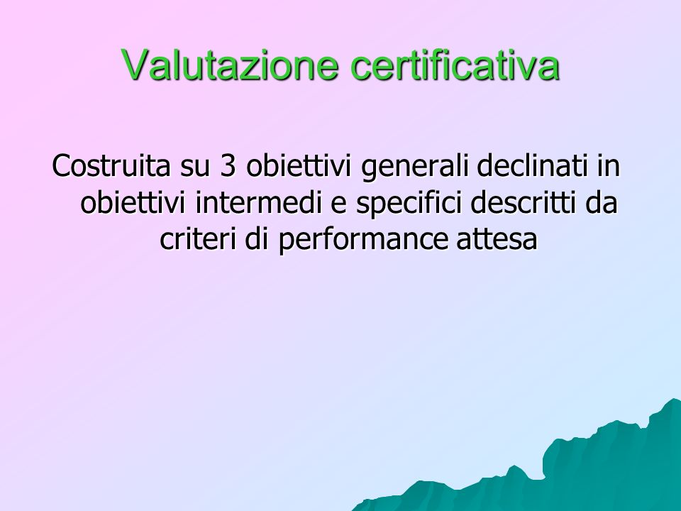 Valutazione certificativa Costruita su 3 obiettivi generali declinati in obiettivi intermedi e specifici descritti da criteri di performance attesa