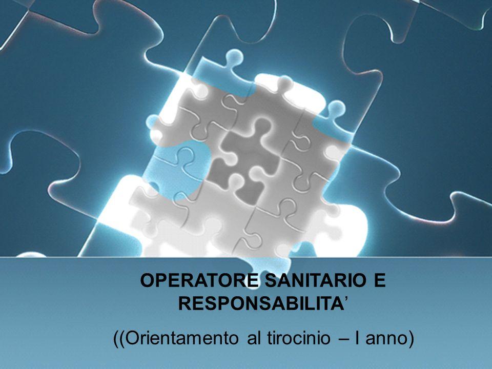 OPERATORE SANITARIO e RESPONSABILITA OPERATORE SANITARIO E RESPONSABILITA ((Orientamento al tirocinio – I anno)