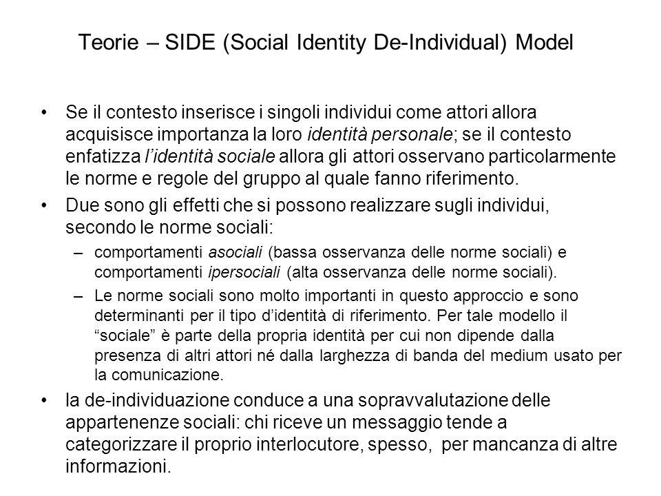 Teorie – SIDE (Social Identity De-Individual) Model Se il contesto inserisce i singoli individui come attori allora acquisisce importanza la loro identità personale; se il contesto enfatizza lidentità sociale allora gli attori osservano particolarmente le norme e regole del gruppo al quale fanno riferimento.