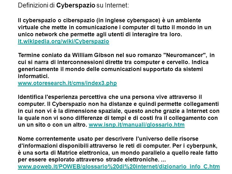 Definizioni di Cyberspazio su Internet: Il cyberspazio o ciberspazio (in inglese cyberspace) è un ambiente virtuale che mette in comunicazione i computer di tutto il mondo in un unico network che permette agli utenti di interagire tra loro.