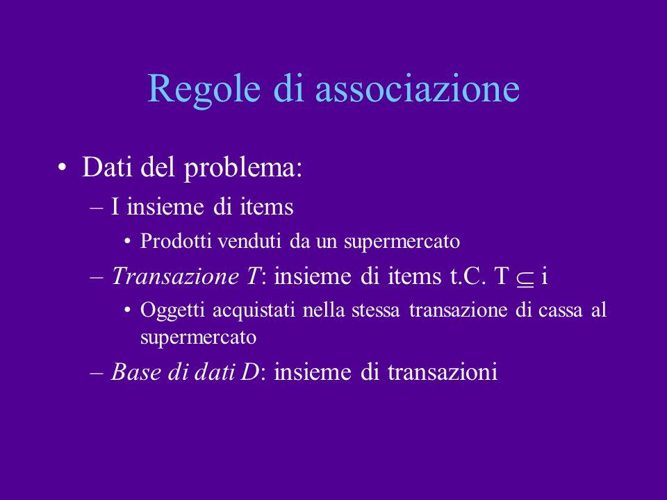 Regole di associazione Dati del problema: –I insieme di items Prodotti venduti da un supermercato –Transazione T: insieme di items t.C. T i Oggetti ac