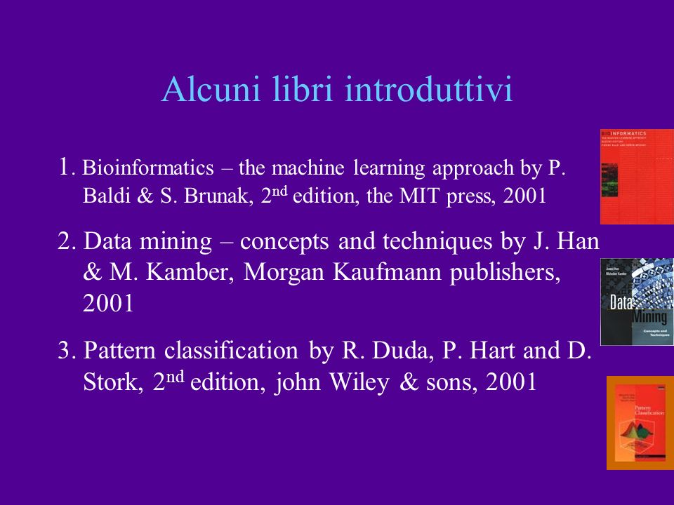 Alcuni libri introduttivi 1. Bioinformatics – the machine learning approach by P. Baldi & S. Brunak, 2 nd edition, the MIT press, 2001 2. Data mining