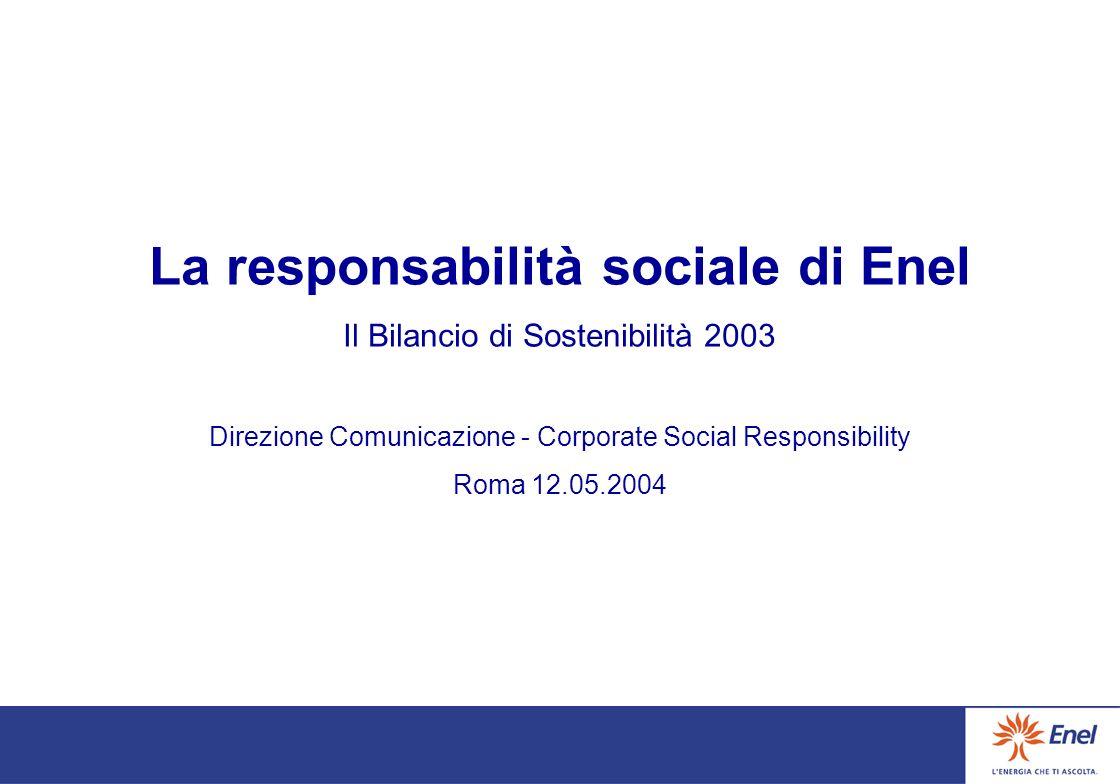 La responsabilità sociale di Enel Il Bilancio di Sostenibilità 2003 Direzione Comunicazione - Corporate Social Responsibility Roma 12.05.2004