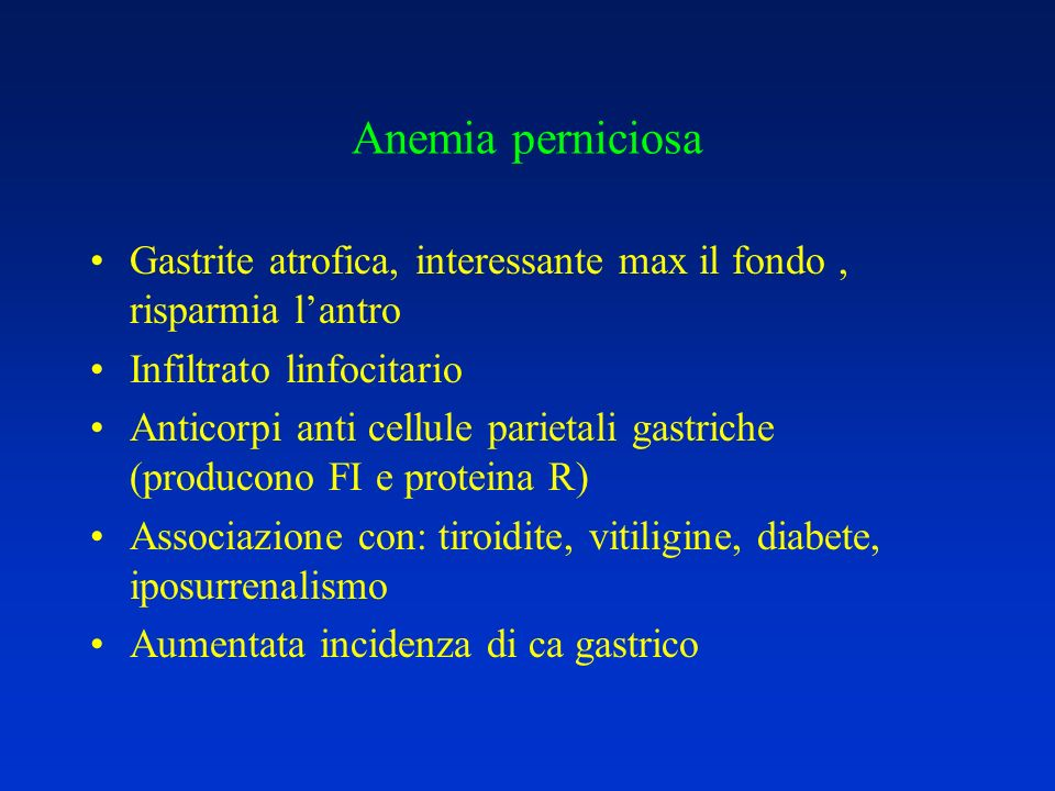 Anemia perniciosa Gastrite atrofica, interessante max il fondo, risparmia lantro Infiltrato linfocitario Anticorpi anti cellule parietali gastriche (p