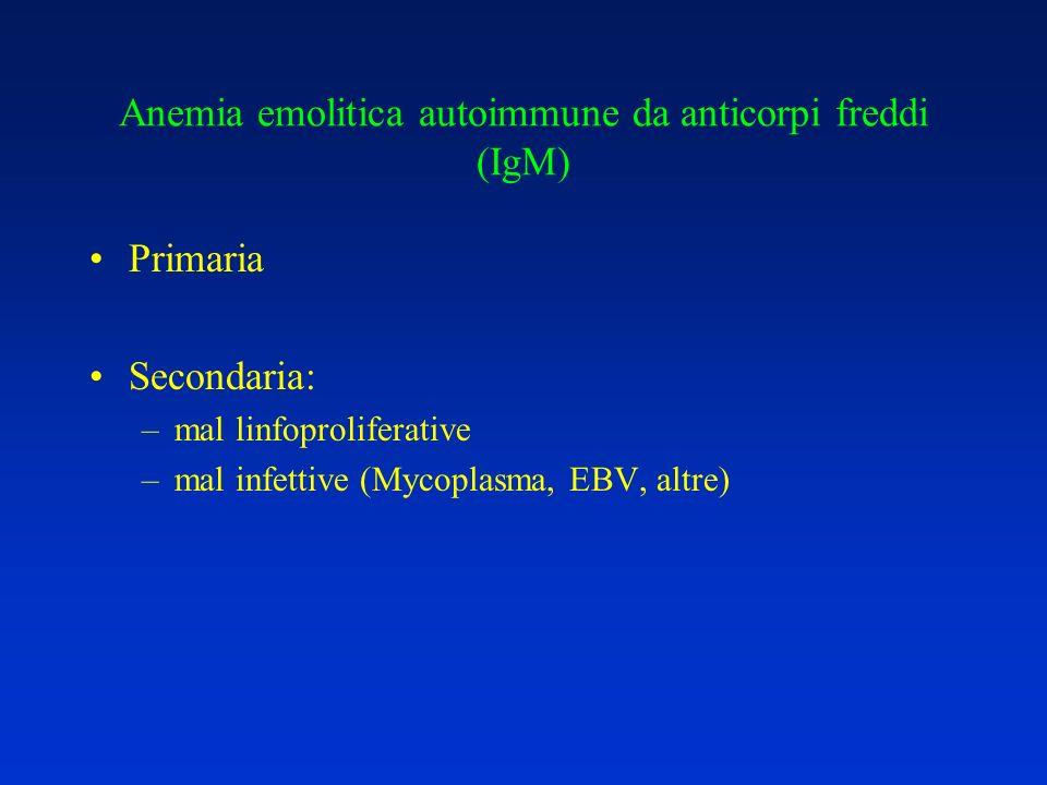 Anemia emolitica autoimmune da anticorpi freddi (IgM) Primaria Secondaria: –mal linfoproliferative –mal infettive (Mycoplasma, EBV, altre)