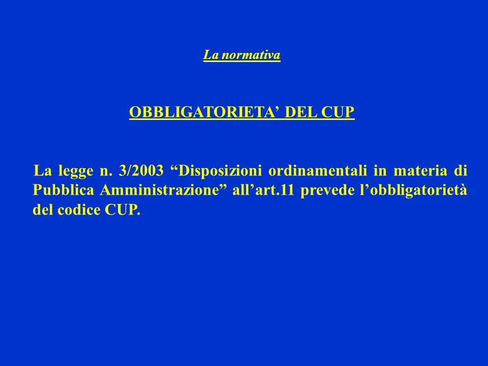 La normativa OBBLIGATORIETA DEL CUP La legge n. 3/2003 Disposizioni ordinamentali in materia di Pubblica Amministrazione allart.11 prevede lobbligator