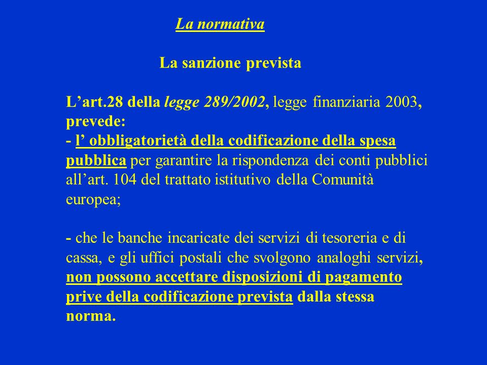 La normativa La sanzione prevista Lart.28 della legge 289/2002, legge finanziaria 2003, prevede: - l obbligatorietà della codificazione della spesa pu