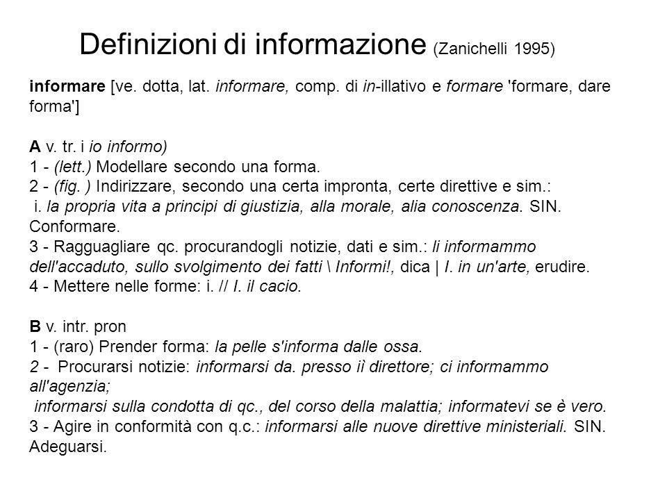 Definizioni di informazione (Zanichelli 1995) informare [ve. dotta, lat. informare, comp. di in-illativo e formare 'formare, dare forma'] A v. tr. i i