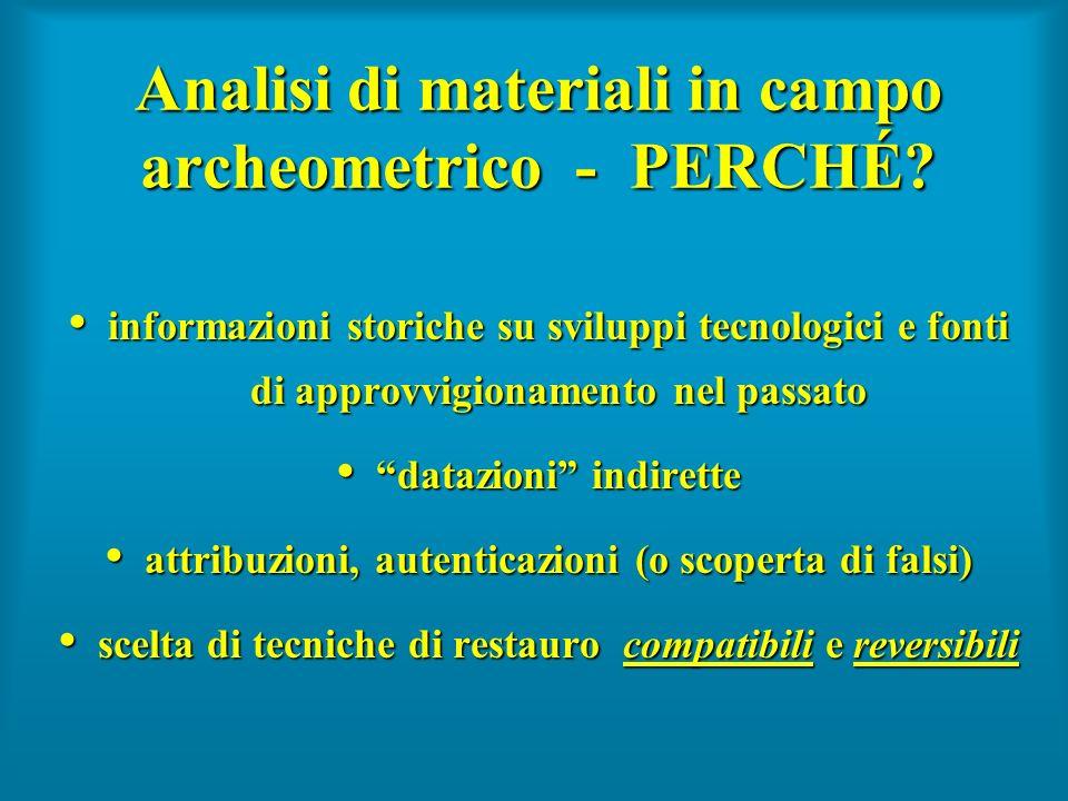 Analisi di materiali in campo archeometrico - PERCHÉ? informazioni storiche su sviluppi tecnologici e fonti di approvvigionamento nel passato informaz