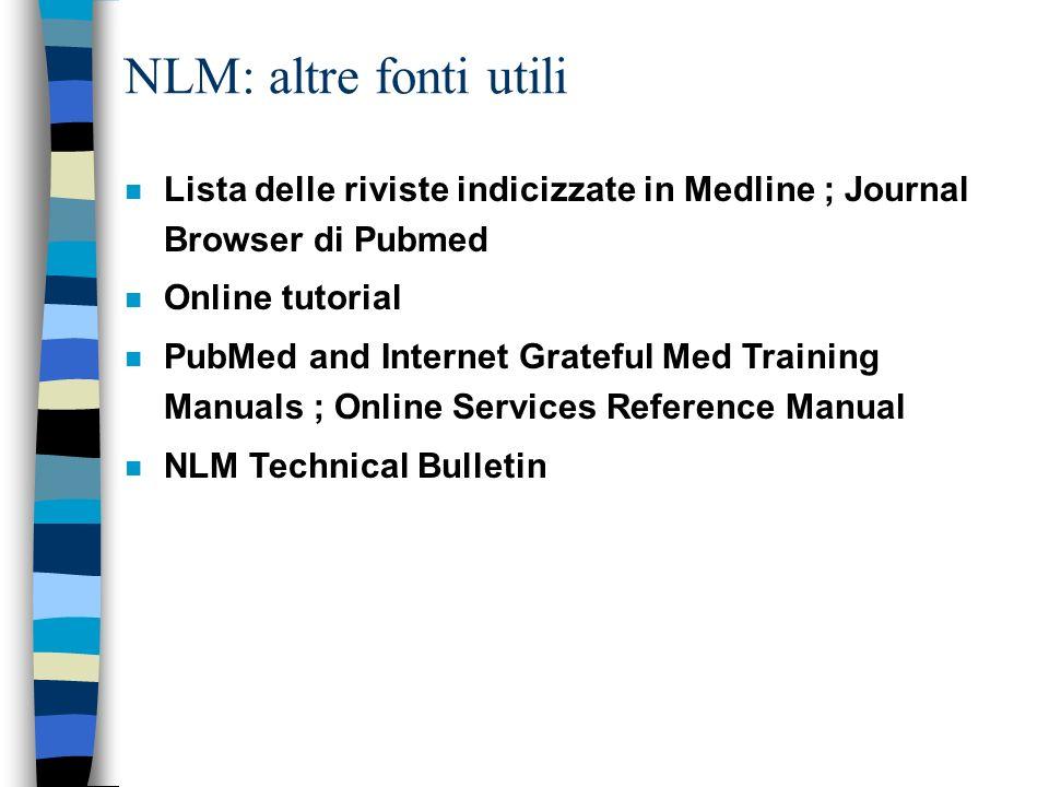 NLM: altre fonti utili n Lista delle riviste indicizzate in Medline ; Journal Browser di Pubmed n Online tutorial n PubMed and Internet Grateful Med T