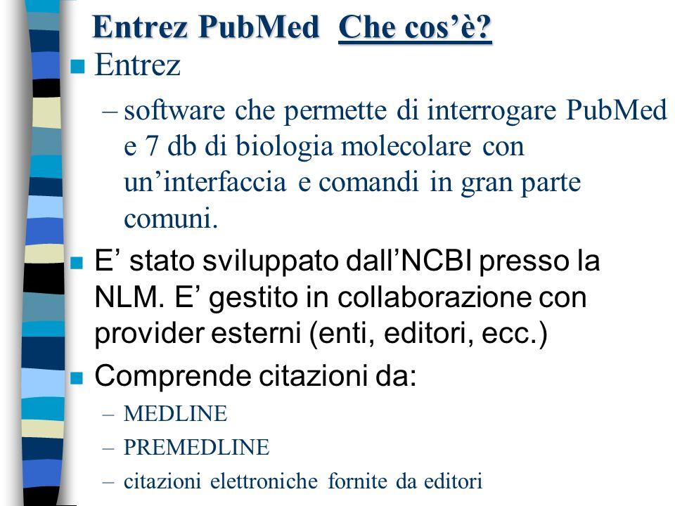 Entrez PubMed Che cosè? n Entrez –software che permette di interrogare PubMed e 7 db di biologia molecolare con uninterfaccia e comandi in gran parte