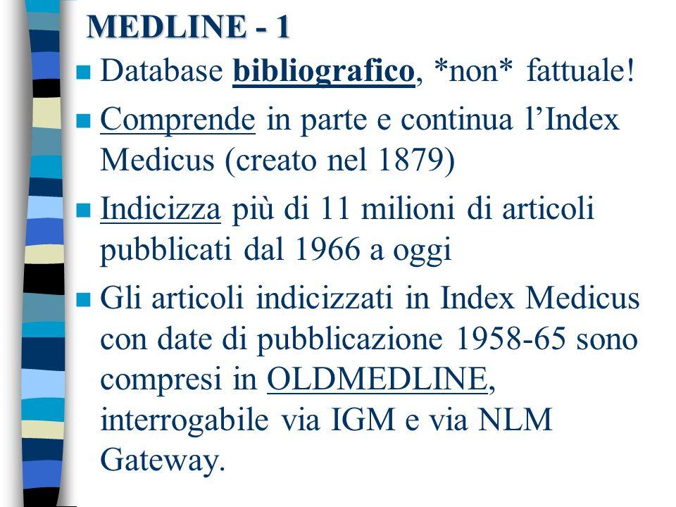 MEDLINE - 1 n Database bibliografico, *non* fattuale! n Comprende in parte e continua lIndex Medicus (creato nel 1879) n Indicizza più di 11 milioni d