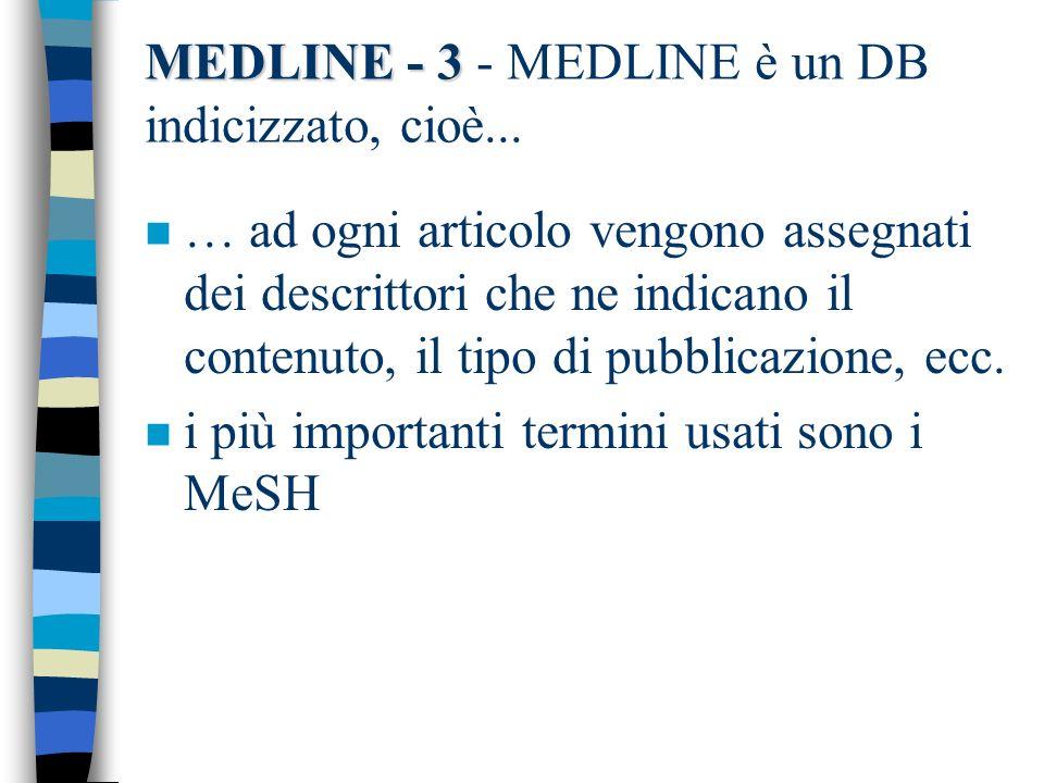 MEDLINE - 4 MEDLINE - 4 - I MeSH - Medical Subject Headings n Costituiscono un TESAURO, cioè… –termini in forma normalizzata –collegati con una rete di rinvii (vedi, vedi anche) –strutturati in una gerarchia ad albero (broader term, narrower term) –utilizzabile con la POSTCOORDINAZIONE: è chi cerca a combinarli, non lindicizzatore
