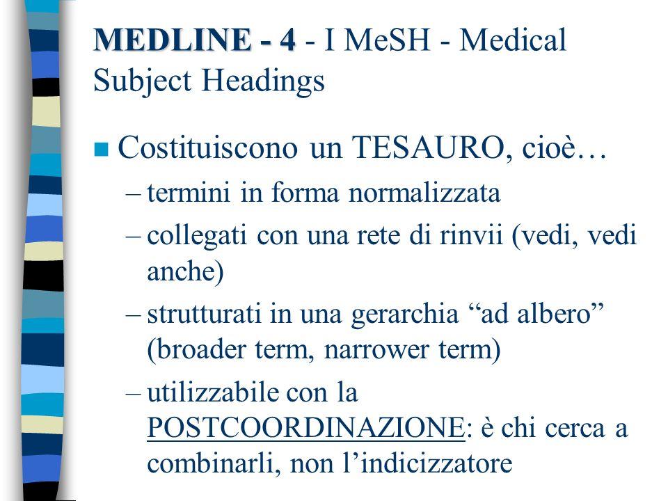 MEDLINE - 4 MEDLINE - 4 - I MeSH - Medical Subject Headings n Costituiscono un TESAURO, cioè… –termini in forma normalizzata –collegati con una rete d