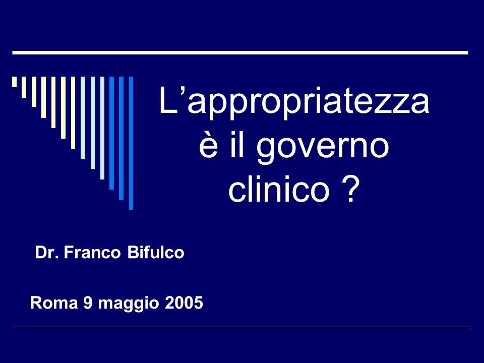 Lappropriatezza è il governo clinico ? Dr. Franco Bifulco Roma 9 maggio 2005