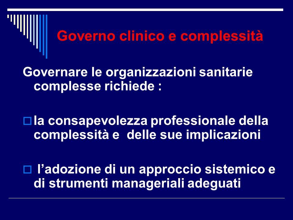 Governo clinico e complessità Governare le organizzazioni sanitarie complesse richiede : la consapevolezza professionale della complessità e delle sue implicazioni ladozione di un approccio sistemico e di strumenti manageriali adeguati