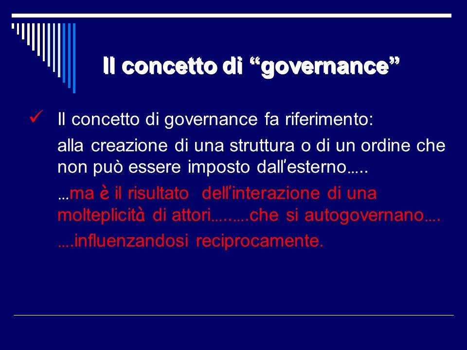 Il concetto di governance Il concetto di governance fa riferimento: alla creazione di una struttura o di un ordine che non può essere imposto dall est