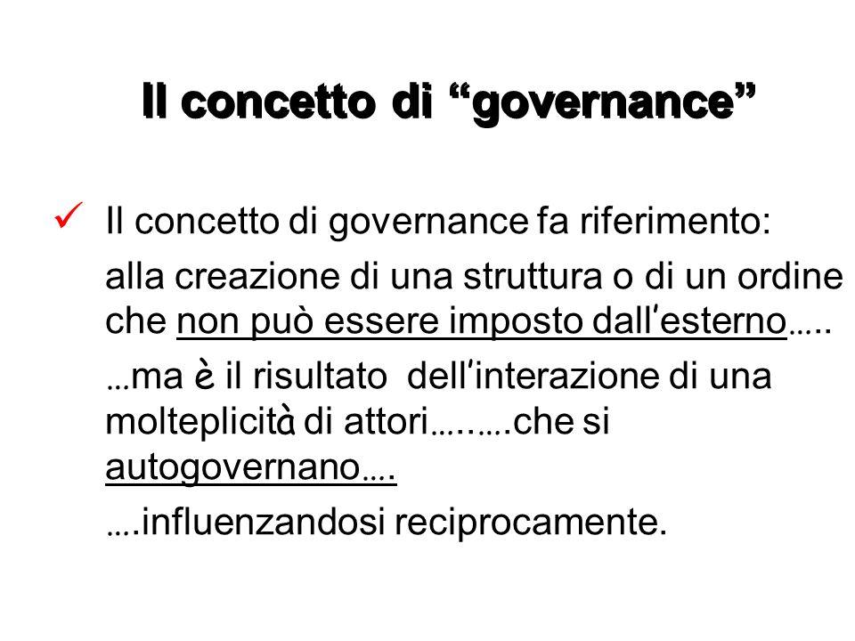 Il concetto di governance Il concetto di governance fa riferimento: alla creazione di una struttura o di un ordine che non può essere imposto dall esterno …..