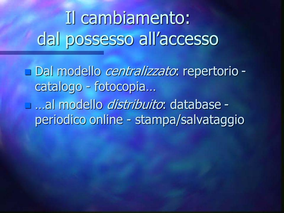 Il cambiamento: dal possesso allaccesso n Dal modello centralizzato: repertorio - catalogo - fotocopia… n …al modello distribuito: database - periodico online - stampa/salvataggio