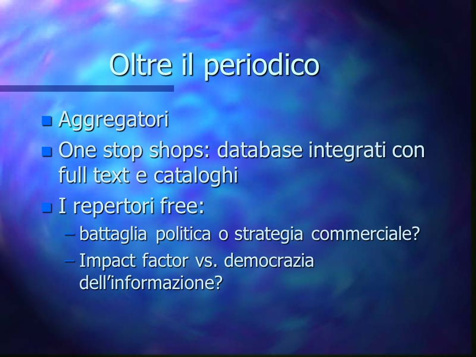 Oltre il periodico n Aggregatori n One stop shops: database integrati con full text e cataloghi n I repertori free: –battaglia politica o strategia co